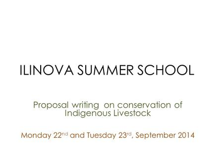 ILINOVA SUMMER SCHOOL Proposal writing on conservation of Indigenous Livestock Monday 22 nd and Tuesday 23 rd, September 2014.