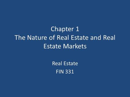 Chapter 1 The Nature of Real Estate and Real Estate Markets Real Estate FIN 331.