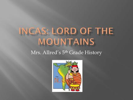 Mrs. Allred's 5 th Grade History.  It is the year 1500.  You are standing in a crowd of people.  You look down the road and see a golden litter carried.