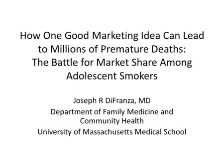 How One Good Marketing Idea Can Lead to Millions of Premature Deaths: The Battle for Market Share Among Adolescent Smokers Joseph R DiFranza, MD Department.