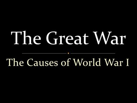 The Causes of World War I The Great War ________ ________ = ___________.