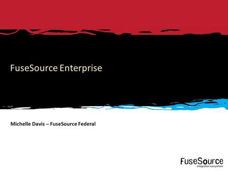 Copyright © 2012 FuseSource Corp.. All rights reserved. 1 FuseSource Enterprise Michelle Davis – FuseSource Federal.