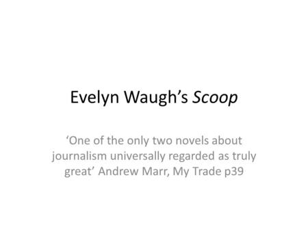 Evelyn Waugh's Scoop 'One of the only two novels about journalism universally regarded as truly great' Andrew Marr, My Trade p39.