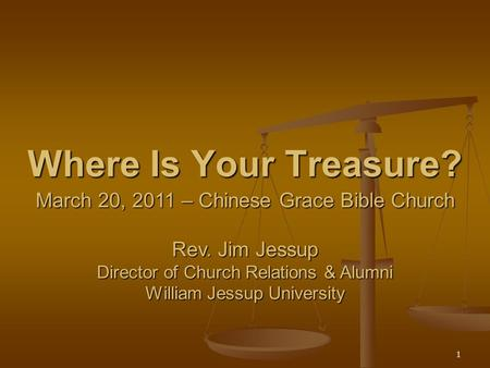 1 Where Is Your Treasure? March 20, 2011 – Chinese Grace Bible Church Rev. Jim Jessup Director of Church Relations & Alumni William Jessup University.