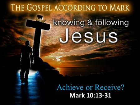 Achieve or Receive? Mark 10:13-31. Little Ones to Him Belong 13 And they were bringing children to Him so that He might touch them; but the disciples.