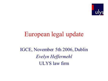European legal update IGCE, November 5th 2006, Dublin Evelyn Heffermehl ULYS law firm.