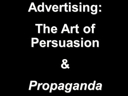 Advertising: The Art of Persuasion &Propaganda. The use of images and/or text to promote or sell a product, service, image, or idea to a wide audience.