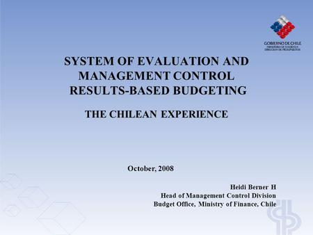 SYSTEM OF EVALUATION AND MANAGEMENT CONTROL RESULTS-BASED BUDGETING THE CHILEAN EXPERIENCE Heidi Berner H Head of Management Control Division Budget Office,