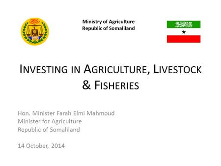 Ministry of Agriculture Republic of Somaliland Hon. Minister Farah Elmi Mahmoud Minister for Agriculture Republic of Somaliland 14 October, 2014 I NVESTING.