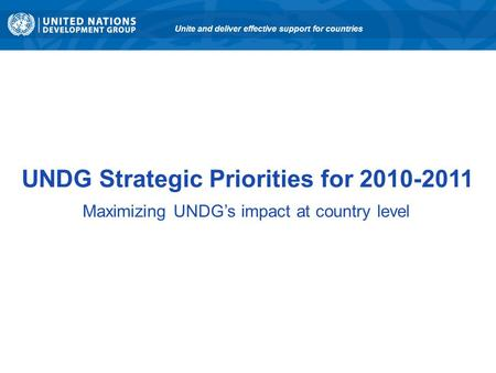 UNDG Strategic Priorities for 2010-2011 Maximizing UNDG's impact at country level Unite and deliver effective support for countries.
