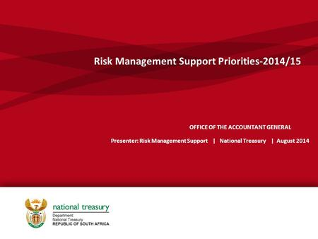 OFFICE OF THE ACCOUNTANT GENERAL Presenter: Risk Management Support | National Treasury | August 2014 Risk Management Support Priorities-2014/15.