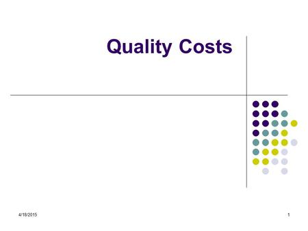 4/18/20151 Quality Costs. 4/18/20152 Learning Objectives After completion of this session you will: Understand the impact of measuring the cost of quality.