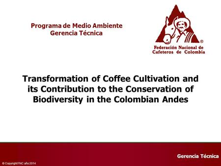 Gerencia Técnica © Copyright FNC año 2014 Programa de Medio Ambiente Gerencia Técnica Transformation of Coffee Cultivation and its Contribution to the.