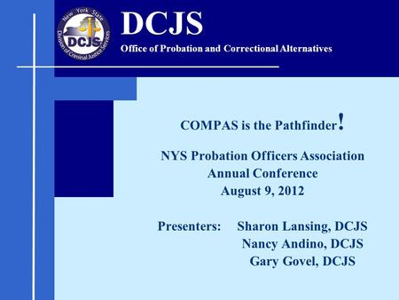 COMPAS is the Pathfinder ! NYS Probation Officers Association Annual Conference August 9, 2012 Presenters: Sharon Lansing, DCJS Nancy Andino, DCJS Gary.