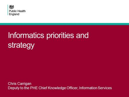 Informatics priorities and strategy Chris Carrigan Deputy to the PHE Chief Knowledge Officer, Information Services.
