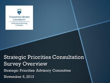 Strategic Priorities Consultation Survey Overview Strategic Priorities Advisory Committee November 6, 2013.