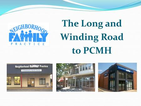 The Long and Winding Road to PCMH Presenters Laurel Domanski Diaz, MNO, Director of Business Operations Dan Gauntner, CNP, Director of Clinical Operations.