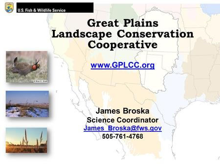 Great Plains Landscape Conservation Cooperative  James Broska Science Coordinator 505-761-4768.