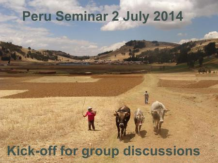Kick-off for group discussions Peru Seminar 2 July 2014.