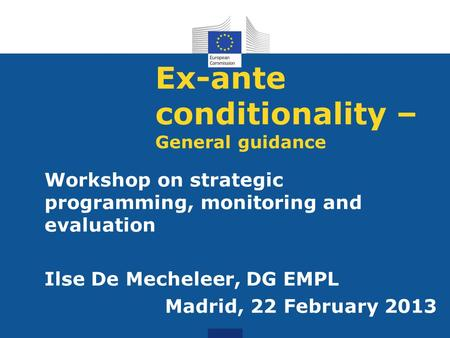 Ex-ante conditionality – General guidance Workshop on strategic programming, monitoring and evaluation Ilse De Mecheleer, DG EMPL Madrid, 22 February 2013.