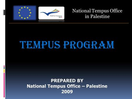 National Tempus Office in Palestine TEMPUS PROGRAM PREPARED BY National Tempus Office – Palestine 2009.