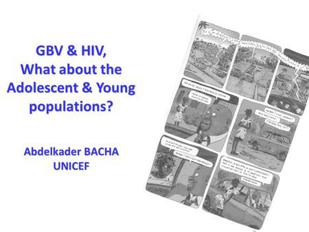 GBV & HIV, What about the Adolescent & Young populations? Abdelkader BACHA UNICEF.