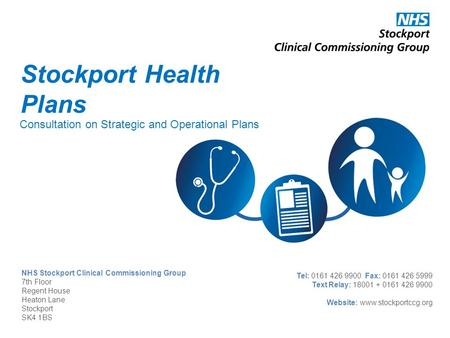 NHS Stockport Clinical Commissioning Group 7th Floor Regent House Heaton Lane Stockport SK4 1BS Tel: 0161 426 9900 Fax: 0161 426 5999 Text Relay: 18001.