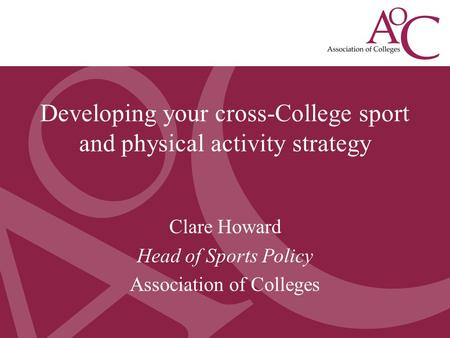 Developing a College Sport Strategy May 2013 Clare Howard, Head of Sport Policy, AoC Clare Howard Head of Sports Policy Association of Colleges Developing.