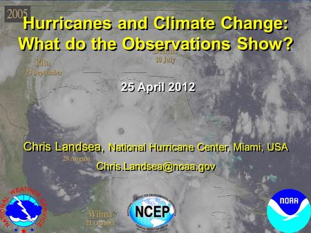 Hurricanes and Climate Change: What do the Observations Show? Hurricanes and Climate Change: What do the Observations Show? 25 April 2012 Chris Landsea,