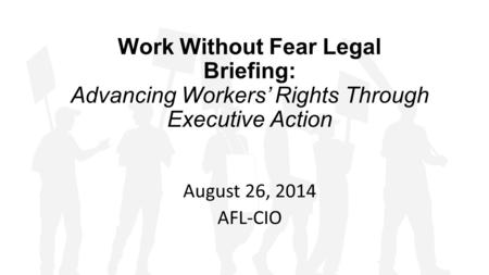Work Without Fear Legal Briefing: Advancing Workers' Rights Through Executive Action August 26, 2014 AFL-CIO.
