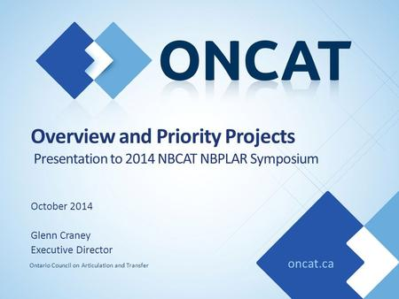 Oncat.ca Ontario Council on Articulation and Transfer Overview and Priority Projects Presentation to 2014 NBCAT NBPLAR Symposium October 2014 Glenn Craney.