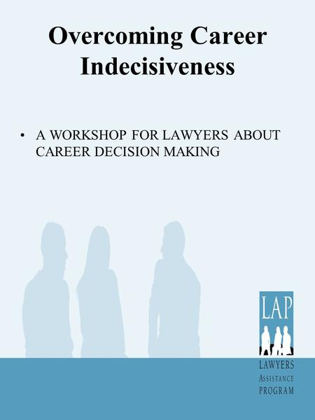 Overcoming Career Indecisiveness A WORKSHOP FOR LAWYERS ABOUT CAREER DECISION MAKING.