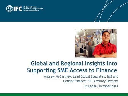 Andrew McCartney: Lead Global Specialist, SME and Gender Finance, FIG Advisory Services Sri Lanka, October 2014 Global and Regional Insights into Supporting.