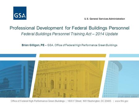 U.S. General Services Administration Brian Gilligan, PE – GSA, Office of Federal High Performance Green Buildings Professional Development for Federal.