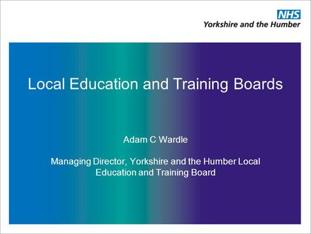 Local Education and Training Boards Adam C Wardle Managing Director, Yorkshire and the Humber Local Education and Training Board.