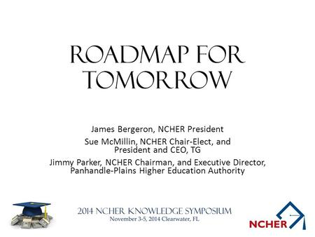 Roadmap for tomorrow James Bergeron, NCHER President Sue McMillin, NCHER Chair-Elect, and President and CEO, TG Jimmy Parker, NCHER Chairman, and Executive.