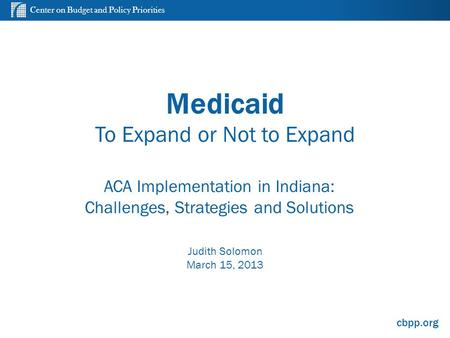 Center on Budget and Policy Priorities cbpp.org Medicaid To Expand or Not to Expand ACA Implementation in Indiana: Challenges, Strategies and Solutions.