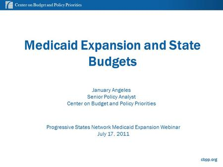 Center on Budget and Policy Priorities cbpp.org Medicaid Expansion and State Budgets Progressive States Network Medicaid Expansion Webinar July 17, 2011.