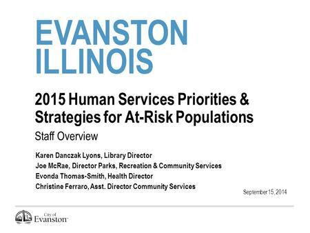 EVANSTON ILLINOIS 2015 Human Services Priorities & Strategies for At-Risk Populations Staff Overview September 15, 2014 Karen Danczak Lyons, Library Director.