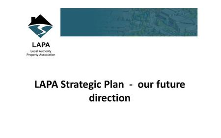 LAPA Strategic Plan - our future direction. Background From humble beginnings LAPA is a huge achievement for those founding members Successful in terms.