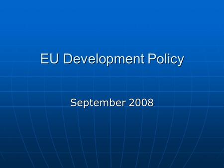 EU Development Policy September 2008. What is Development ? Our ambition: A Global Actor Our ambition: A Global Actor StabilityStability ProsperityProsperity.