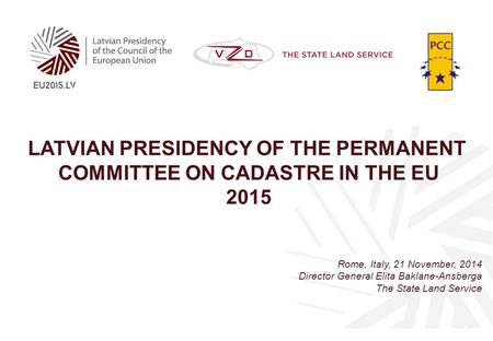 LATVIAN PRESIDENCY OF THE PERMANENT COMMITTEE ON CADASTRE IN THE EU 2015 Rome, Italy, 21 November, 2014 Director General Elita Baklane-Ansberga The State.