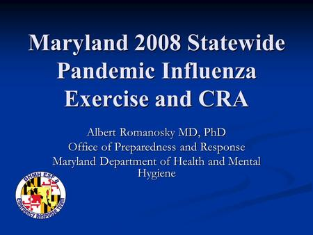 Maryland 2008 Statewide Pandemic Influenza Exercise and CRA Albert Romanosky MD, PhD Office of Preparedness and Response Maryland Department of Health.