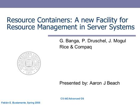CS 443 Advanced OS Fabián E. Bustamante, Spring 2005 Resource Containers: A new Facility for Resource Management in Server Systems G. Banga, P. Druschel,