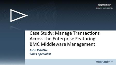 John Whittle Sales Specialist Case Study: Manage Transactions Across the Enterprise Featuring BMC Middleware Management.