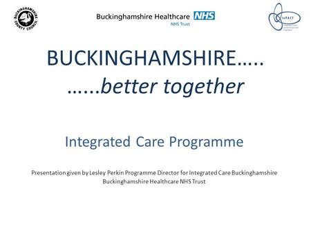 BUCKINGHAMSHIRE….. …...better together Integrated Care Programme Presentation given by Lesley Perkin Programme Director for Integrated Care Buckinghamshire.