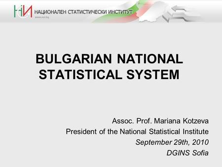 BULGARIAN NATIONAL STATISTICAL SYSTEM Assoc. Prof. Mariana Kotzeva President of the National Statistical Institute September 29th, 2010 DGINS Sofia.