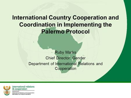 International Country Cooperation and Coordination in Implementing the Palermo Protocol Ruby Marks Chief Director: Gender Department of International Relations.