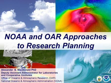 NOAA and OAR Approaches to Research Planning Alexander E. MacDonald PhD Deputy Assistant Administrator for Laboratories and Cooperative Institutes Office.