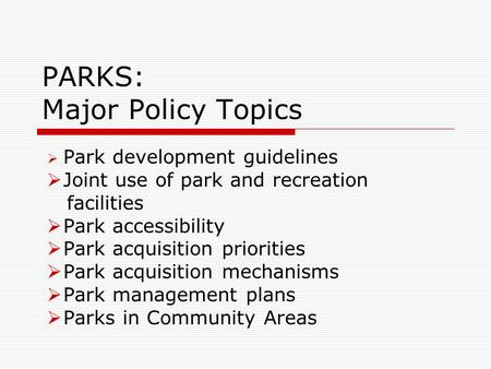 PARKS: Major Policy Topics  Park development guidelines  Joint use of park and recreation facilities  Park accessibility  Park acquisition priorities.